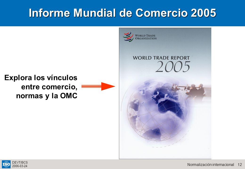 12Normalización internacional DEVT/BCS 2006-03-24 Informe Mundial de Comercio 2005 Explora los vínculos entre comercio, normas y la OMC