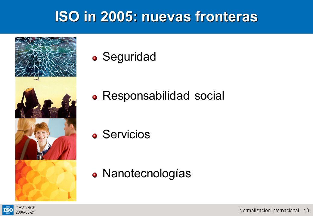 13Normalización internacional DEVT/BCS 2006-03-24 ISO in 2005: nuevas fronteras Seguridad Responsabilidad social Servicios Nanotecnologías