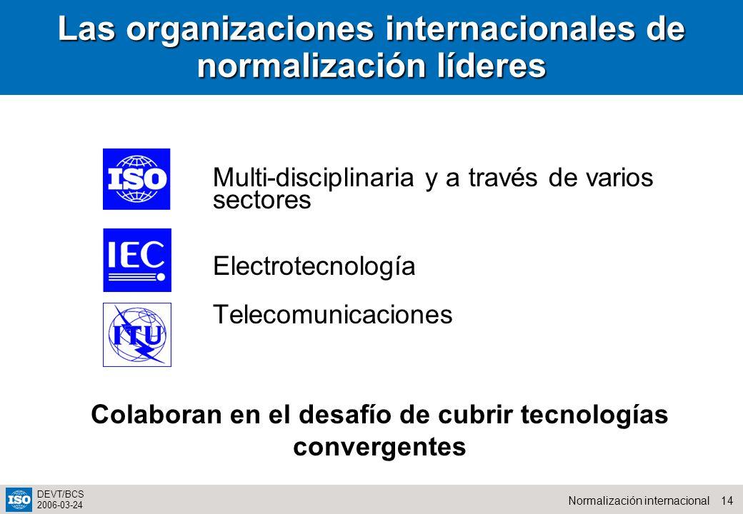 14Normalización internacional DEVT/BCS 2006-03-24 Las organizaciones internacionales de normalización líderes Multi-disciplinaria y a través de varios sectores Electrotecnología Telecomunicaciones Colaboran en el desafío de cubrir tecnologías convergentes