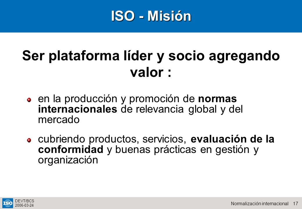 17Normalización internacional DEVT/BCS 2006-03-24 ISO - Misión en la producción y promoción de normas internacionales de relevancia global y del mercado cubriendo productos, servicios, evaluación de la conformidad y buenas prácticas en gestión y organización Ser plataforma líder y socio agregando valor :