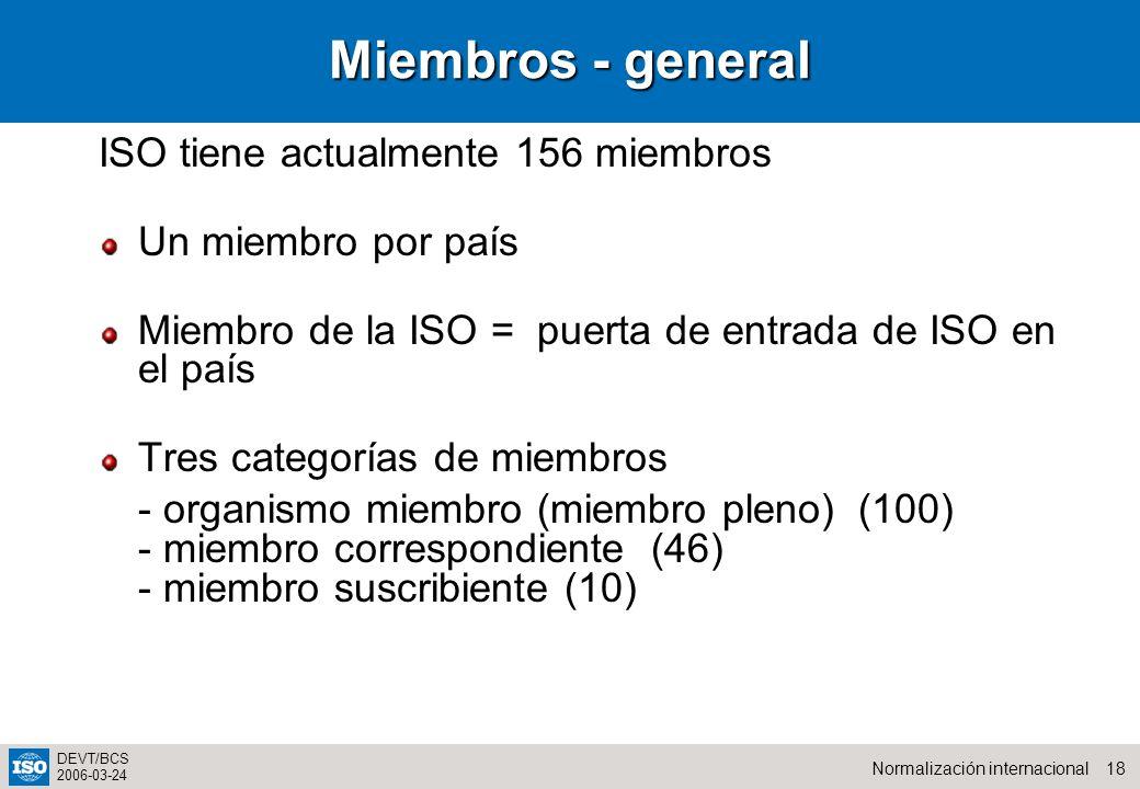 18Normalización internacional DEVT/BCS 2006-03-24 Miembros - general ISO tiene actualmente 156 miembros Un miembro por país Miembro de la ISO = puerta de entrada de ISO en el país Tres categorías de miembros -organismo miembro (miembro pleno) (100) - miembro correspondiente (46) -miembro suscribiente (10)