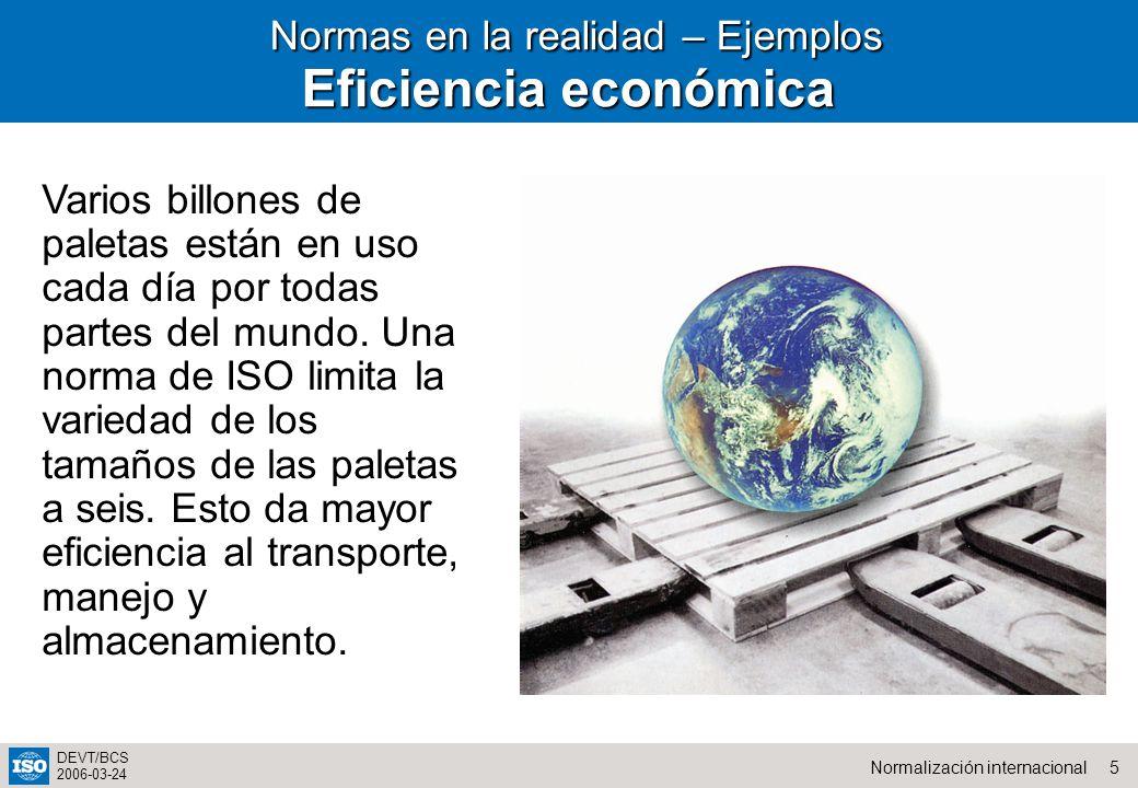 5Normalización internacional DEVT/BCS 2006-03-24 Normas en la realidad – Ejemplos Normas en la realidad – Ejemplos Eficiencia económica Varios billones de paletas están en uso cada día por todas partes del mundo.