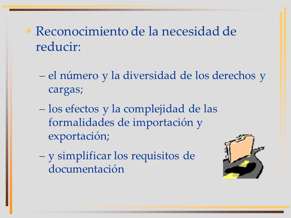 Reconocimiento de la necesidad de reducir: –el número y la diversidad de los derechos y cargas; –los efectos y la complejidad de las formalidades de importación y exportación; –y simplificar los requisitos de documentación