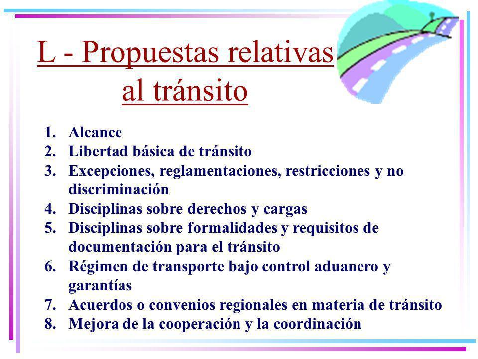 L - Propuestas relativas al tránsito 1.Alcance 2.Libertad básica de tránsito 3.Excepciones, reglamentaciones, restricciones y no discriminación 4.Disciplinas sobre derechos y cargas 5.Disciplinas sobre formalidades y requisitos de documentación para el tránsito 6.Régimen de transporte bajo control aduanero y garantías 7.Acuerdos o convenios regionales en materia de tránsito 8.Mejora de la cooperación y la coordinación