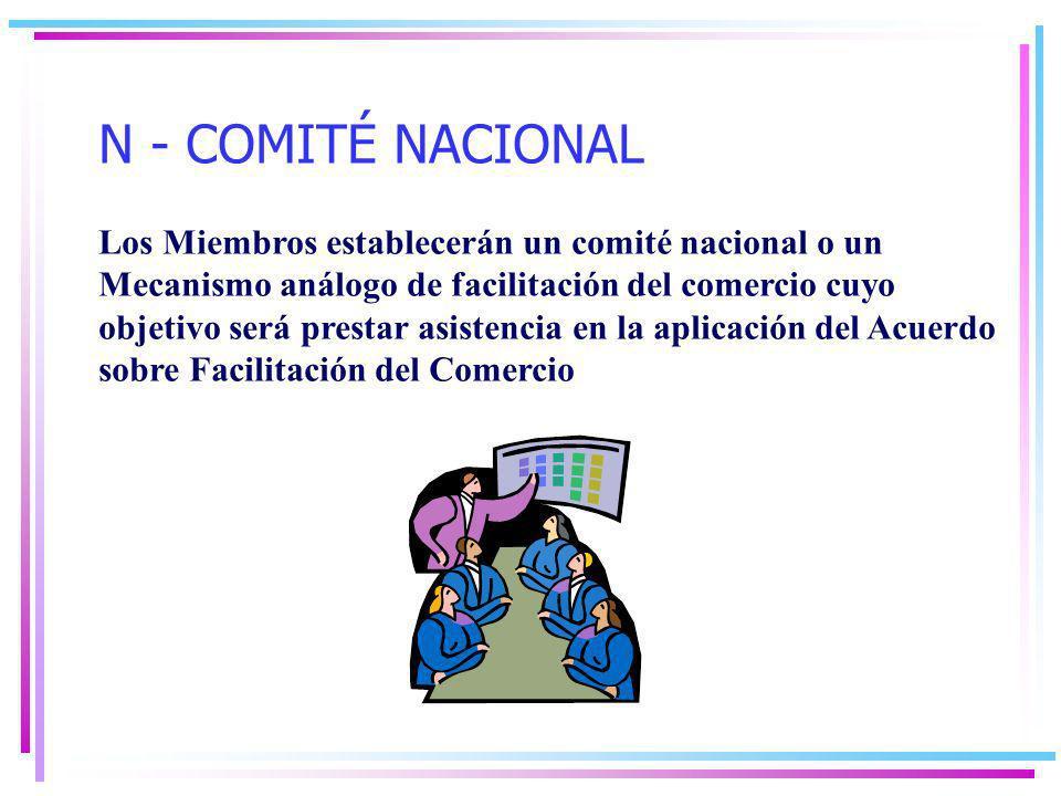 N - COMITÉ NACIONAL Los Miembros establecerán un comité nacional o un Mecanismo análogo de facilitación del comercio cuyo objetivo será prestar asistencia en la aplicación del Acuerdo sobre Facilitación del Comercio