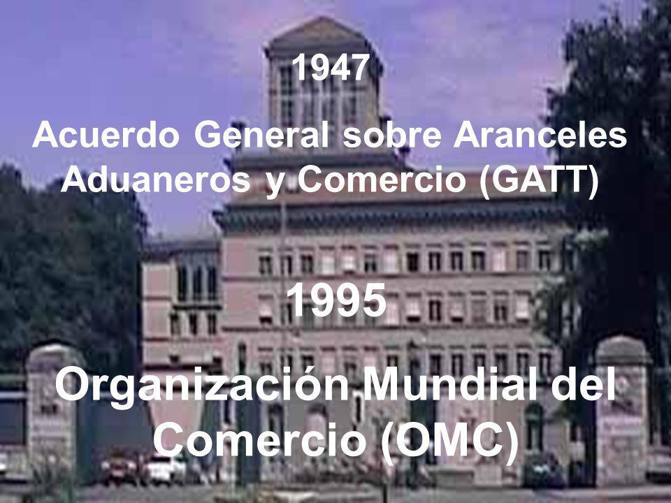 1995 Organización Mundial del Comercio (OMC) 1947 Acuerdo General sobre Aranceles Aduaneros y Comercio (GATT)