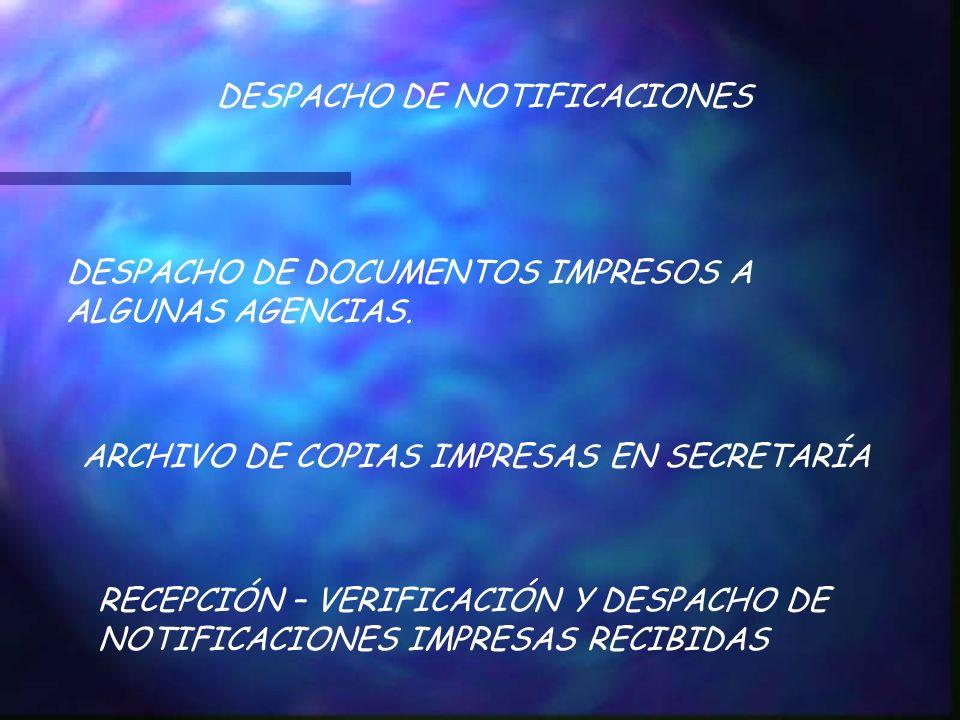 DESPACHO DE NOTIFICACIONES DESPACHO DE DOCUMENTOS IMPRESOS A ALGUNAS AGENCIAS. ARCHIVO DE COPIAS IMPRESAS EN SECRETARÍA RECEPCIÓN – VERIFICACIÓN Y DES