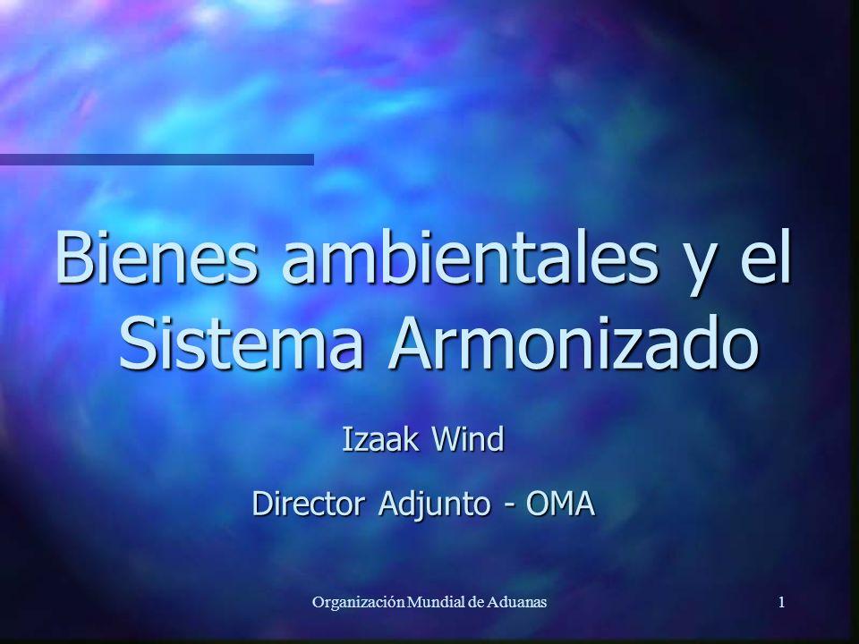 Organización Mundial de Aduanas1 Bienes ambientales y el Sistema Armonizado Izaak Wind Director Adjunto - OMA