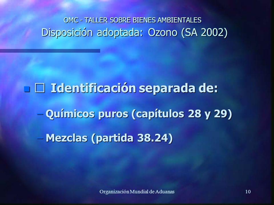 Organización Mundial de Aduanas10 OMC - TALLER SOBRE BIENES AMBIENTALES Disposición adoptada: Ozono (SA 2002) n Identificación separada de: –Químicos