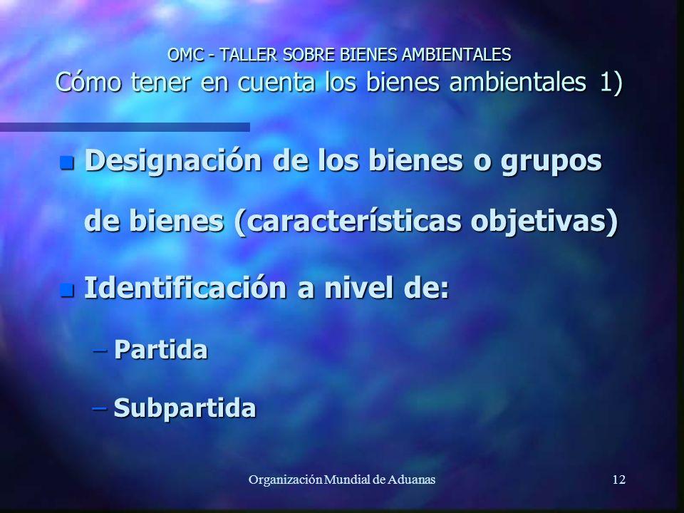 Organización Mundial de Aduanas12 OMC - TALLER SOBRE BIENES AMBIENTALES Cómo tener en cuenta los bienes ambientales 1) n Designación de los bienes o g