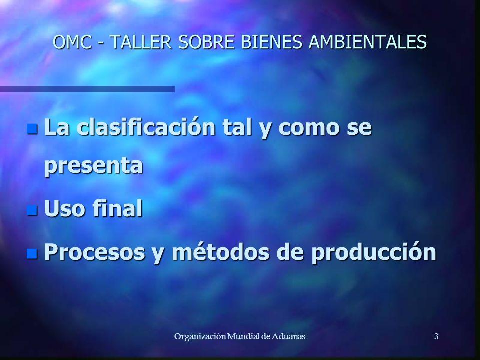 Organización Mundial de Aduanas3 OMC - TALLER SOBRE BIENES AMBIENTALES n La clasificación tal y como se presenta n Uso final n Procesos y métodos de p