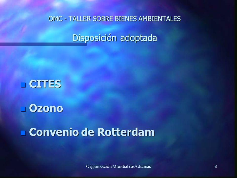Organización Mundial de Aduanas8 OMC - TALLER SOBRE BIENES AMBIENTALES Disposición adoptada n CITES n Ozono n Convenio de Rotterdam
