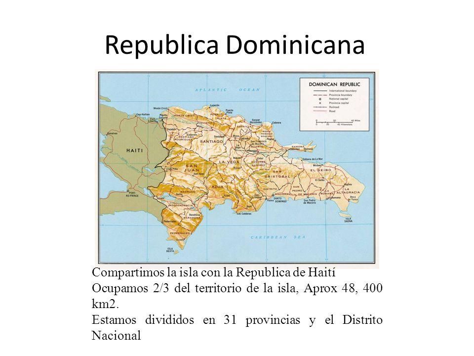 Republica Dominicana Compartimos la isla con la Republica de Haití Ocupamos 2/3 del territorio de la isla, Aprox 48, 400 km2. Estamos divididos en 31