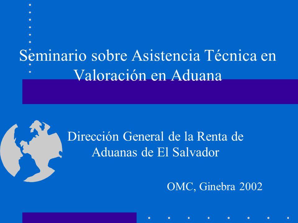 Seminario sobre Asistencia Técnica en Valoración en Aduana Dirección General de la Renta de Aduanas de El Salvador OMC, Ginebra 2002
