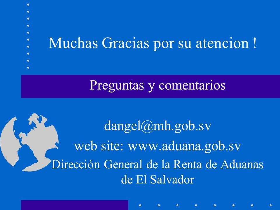 Muchas Gracias por su atencion ! Preguntas y comentarios dangel@mh.gob.sv web site: www.aduana.gob.sv Dirección General de la Renta de Aduanas de El S