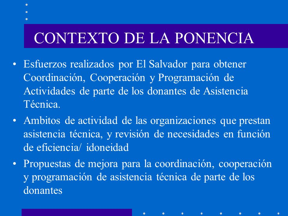 CONTEXTO DE LA PONENCIA Esfuerzos realizados por El Salvador para obtener Coordinación, Cooperación y Programación de Actividades de parte de los dona