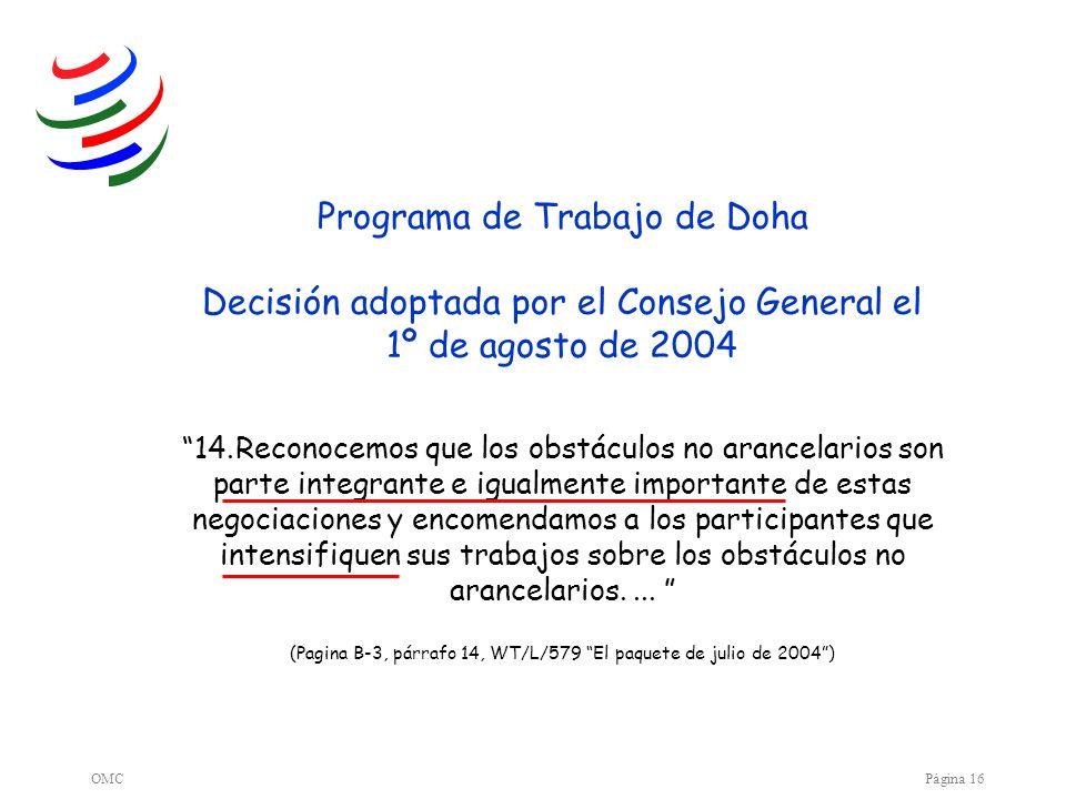 OMCPágina 16 Programa de Trabajo de Doha Decisión adoptada por el Consejo General el 1º de agosto de 2004 14.Reconocemos que los obstáculos no arancel