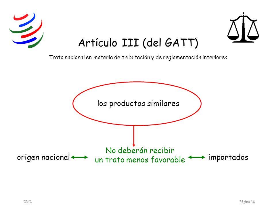 OMCPágina 38 los productos similares Artículo III (del GATT) Trato nacional en materia de tributación y de reglamentación interiores origen nacionalim