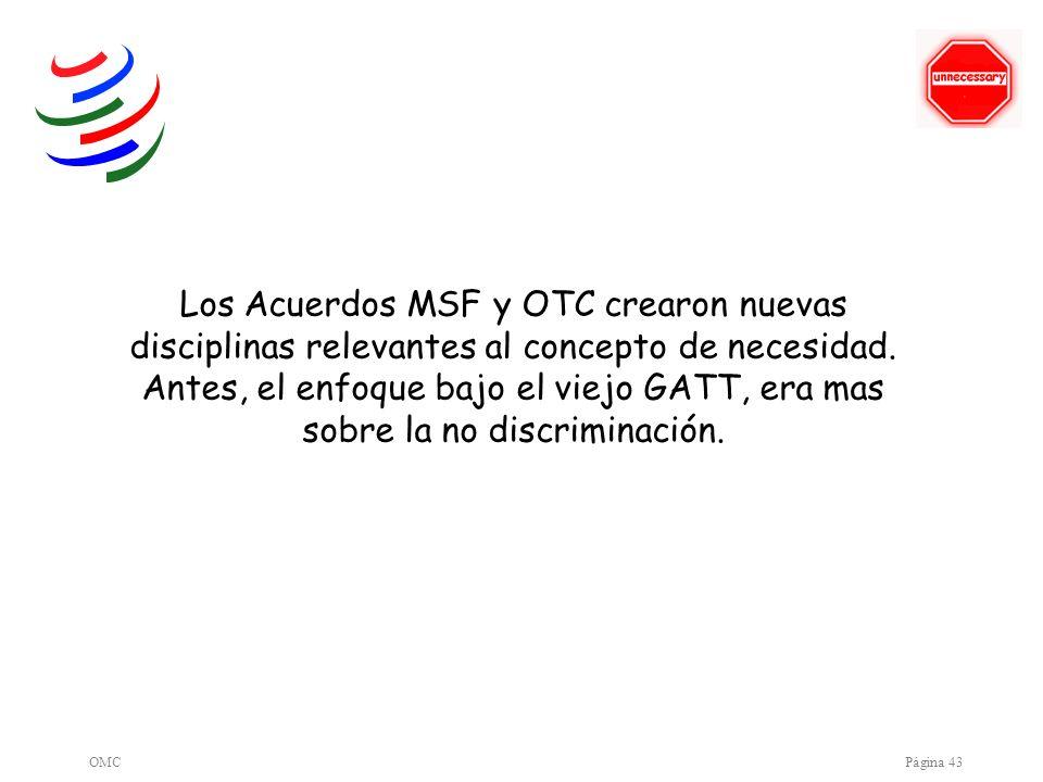 OMCPágina 43 Los Acuerdos MSF y OTC crearon nuevas disciplinas relevantes al concepto de necesidad. Antes, el enfoque bajo el viejo GATT, era mas sobr