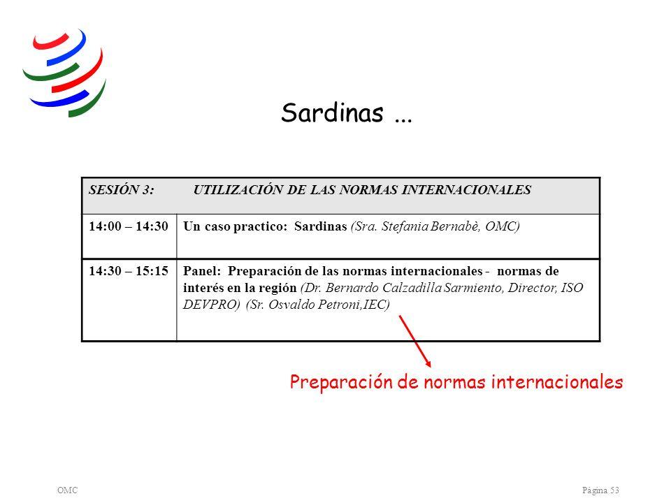 OMCPágina 53 Sardinas... Preparación de normas internacionales SESIÓN 3: UTILIZACIÓN DE LAS NORMAS INTERNACIONALES 14:00 – 14:30Un caso practico: Sard