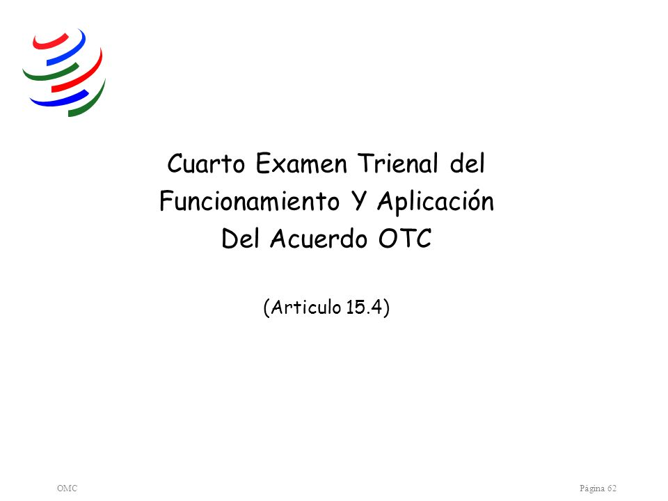 OMCPágina 62 Cuarto Examen Trienal del Funcionamiento Y Aplicación Del Acuerdo OTC (Articulo 15.4)