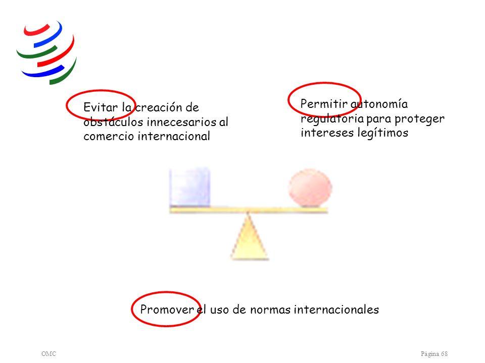 OMCPágina 68 Promover el uso de normas internacionales Permitir autonomía regulatoria para proteger intereses legítimos Evitar la creación de obstácul