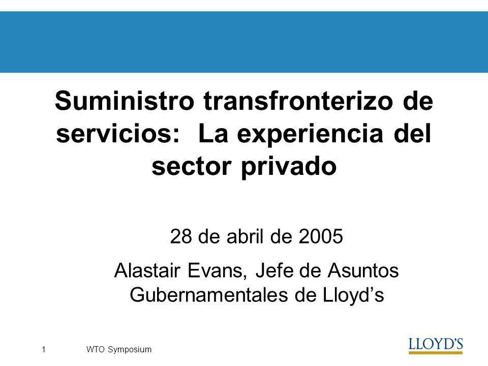 WTO Symposium1 Suministro transfronterizo de servicios: La experiencia del sector privado 28 de abril de 2005 Alastair Evans, Jefe de Asuntos Gubernamentales de Lloyds