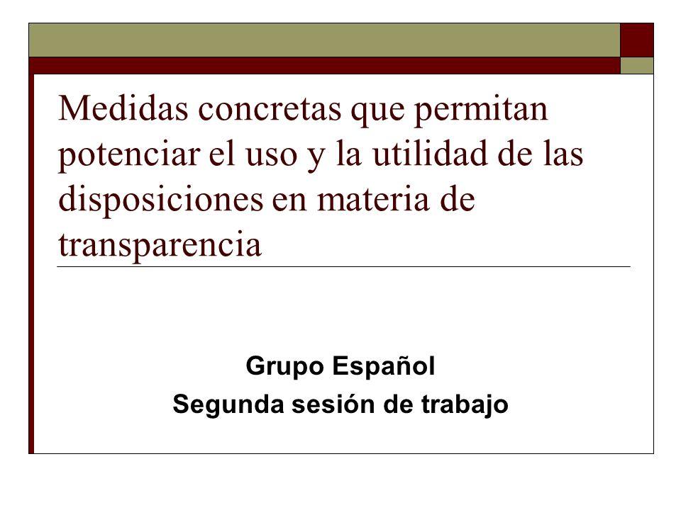 Medidas concretas que permitan potenciar el uso y la utilidad de las disposiciones en materia de transparencia Grupo Español Segunda sesión de trabajo