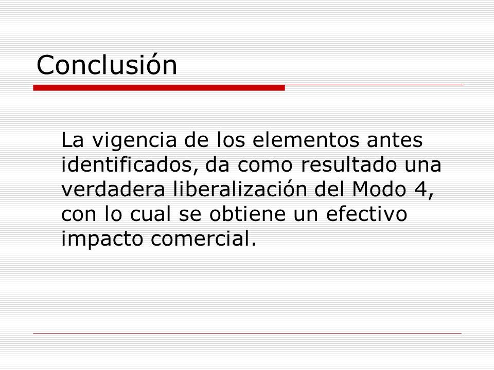 Conclusión La vigencia de los elementos antes identificados, da como resultado una verdadera liberalización del Modo 4, con lo cual se obtiene un efec