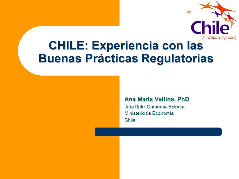 CHILE: Experiencia con las Buenas Prácticas Regulatorias Ana Maria Vallina, PhD Jefa Dpto. Comercio Exterior Ministerio de Economía Chile