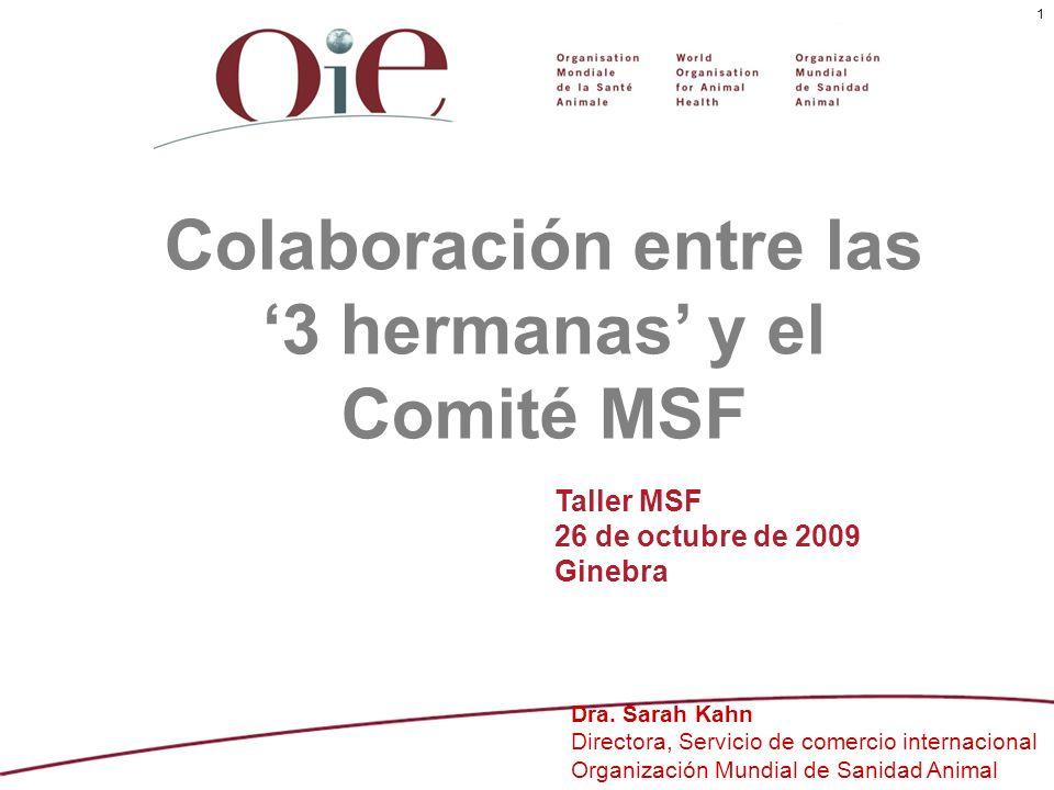 1 Colaboración entre las 3 hermanas y el Comité MSF Dra. Sarah Kahn Directora, Servicio de comercio internacional Organización Mundial de Sanidad Anim