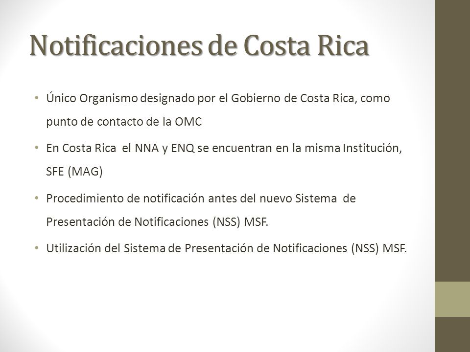 Notificaciones de Costa Rica Único Organismo designado por el Gobierno de Costa Rica, como punto de contacto de la OMC En Costa Rica el NNA y ENQ se encuentran en la misma Institución, SFE (MAG) Procedimiento de notificación antes del nuevo Sistema de Presentación de Notificaciones (NSS) MSF.