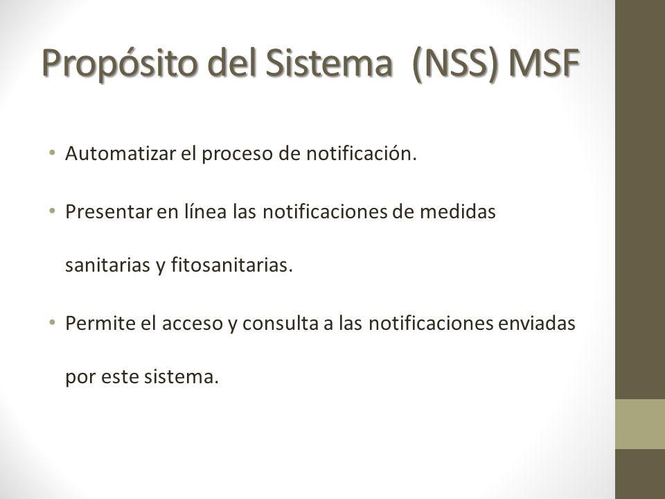 Propósito del Sistema (NSS) MSF Automatizar el proceso de notificación. Presentar en línea las notificaciones de medidas sanitarias y fitosanitarias.