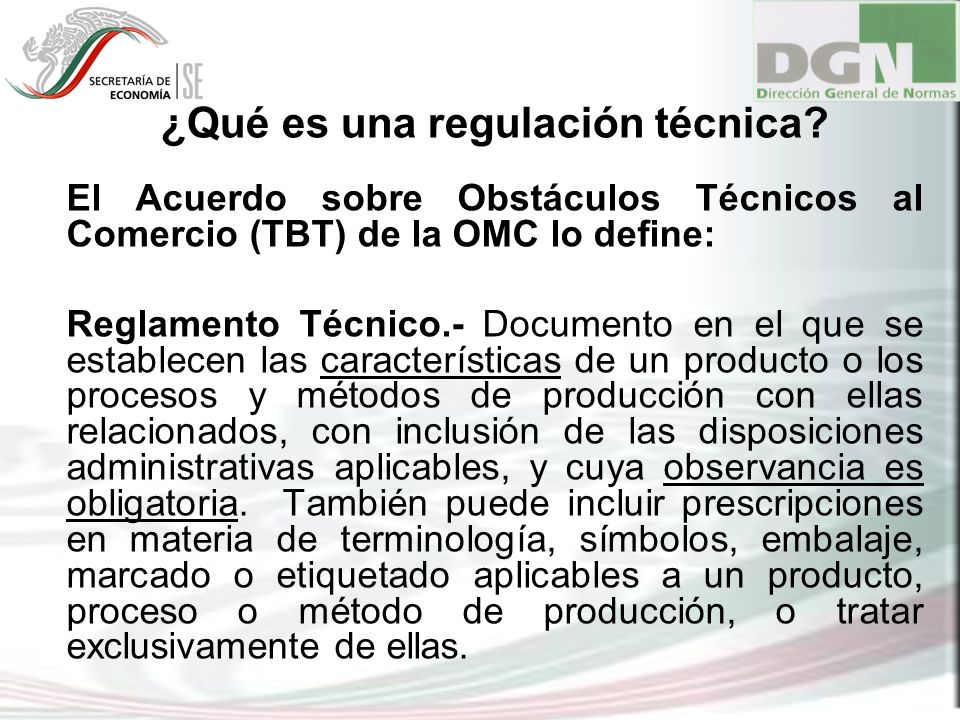 ¿Qué es una regulación técnica? El Acuerdo sobre Obstáculos Técnicos al Comercio (TBT) de la OMC lo define: Reglamento Técnico.- Documento en el que s