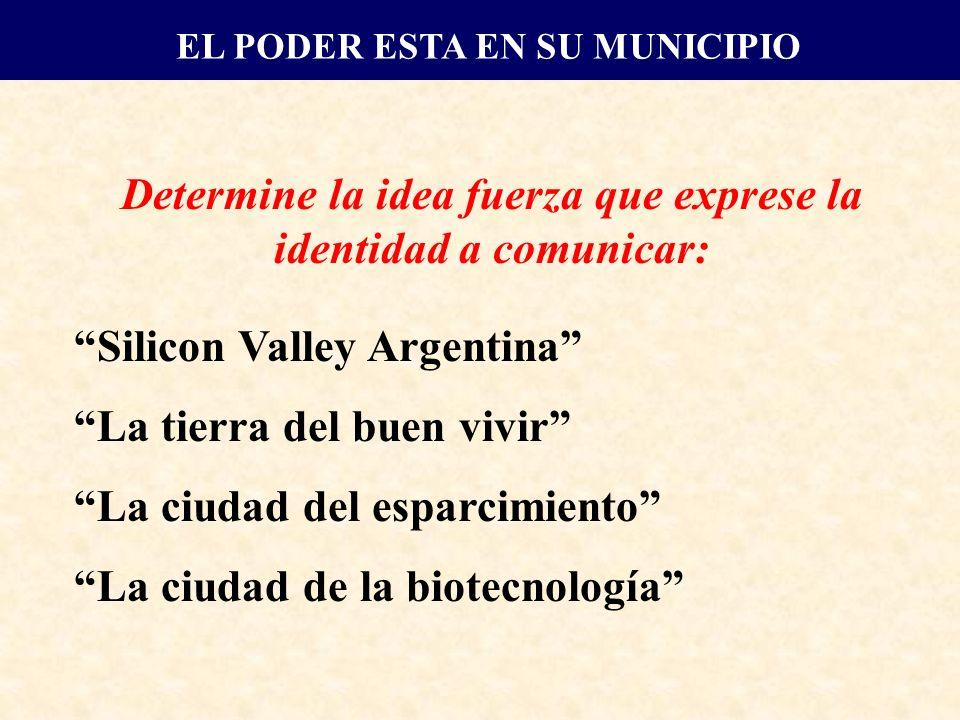 Determine la idea fuerza que exprese la identidad a comunicar: Silicon Valley Argentina La tierra del buen vivir La ciudad del esparcimiento La ciudad de la biotecnología EL PODER ESTA EN SU MUNICIPIO