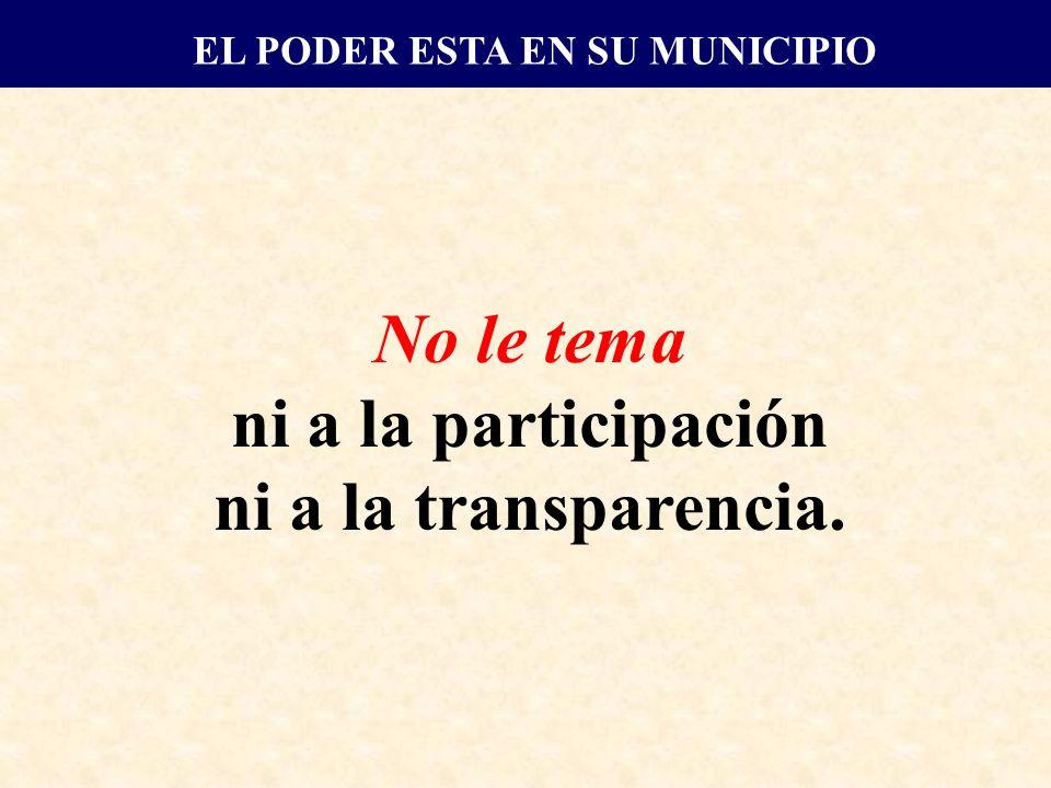 No le tema ni a la participación ni a la transparencia. EL PODER ESTA EN SU MUNICIPIO