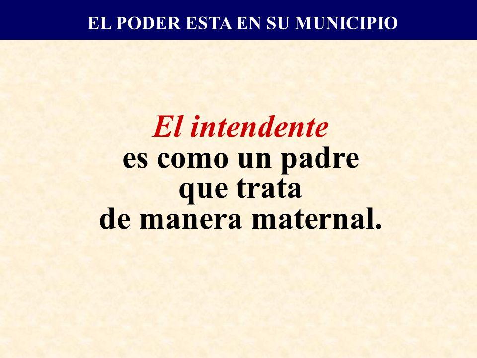 El intendente es como un padre que trata de manera maternal. EL PODER ESTA EN SU MUNICIPIO