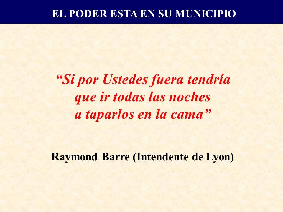 Si por Ustedes fuera tendría que ir todas las noches a taparlos en la cama Raymond Barre (Intendente de Lyon) EL PODER ESTA EN SU MUNICIPIO