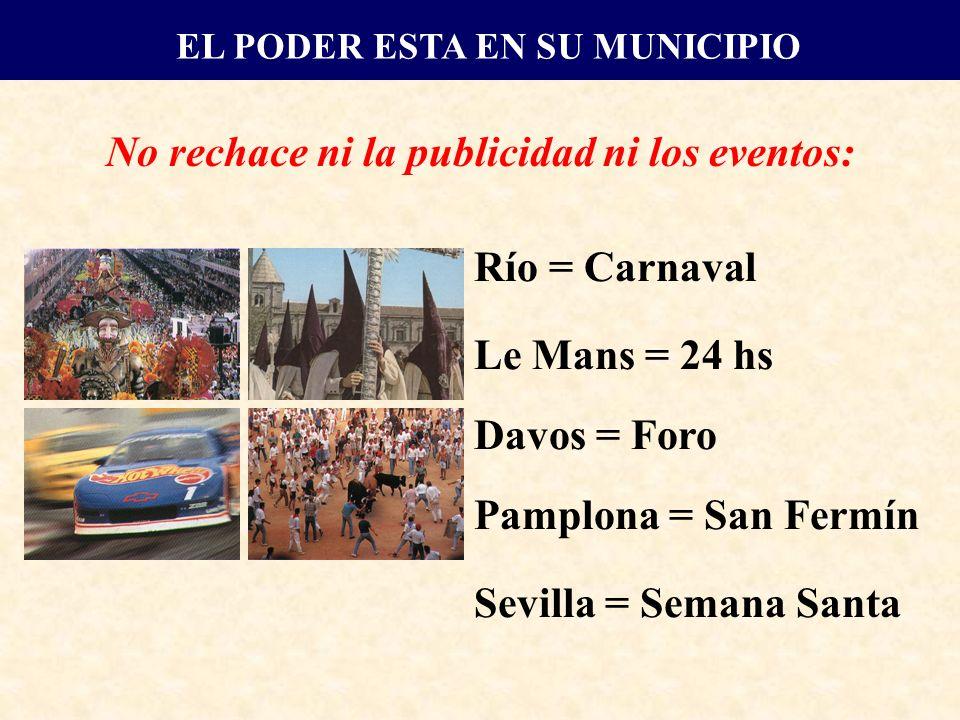 No rechace ni la publicidad ni los eventos: Río = Carnaval Le Mans = 24 hs Davos = Foro Pamplona = San Fermín Sevilla = Semana Santa EL PODER ESTA EN SU MUNICIPIO