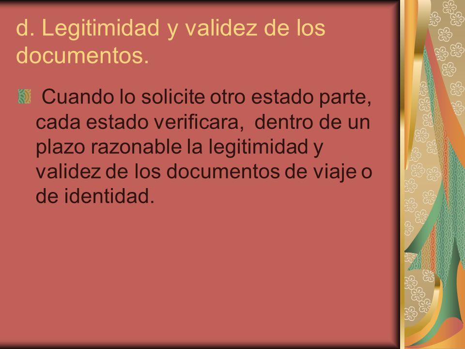 d. Legitimidad y validez de los documentos. Cuando lo solicite otro estado parte, cada estado verificara, dentro de un plazo razonable la legitimidad