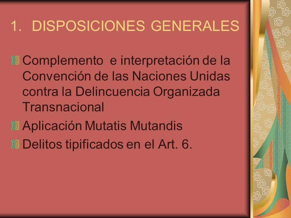1.DISPOSICIONES GENERALES Complemento e interpretación de la Convención de las Naciones Unidas contra la Delincuencia Organizada Transnacional Aplicac