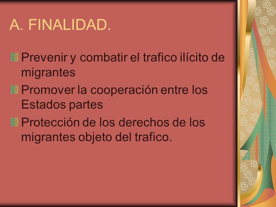 A. FINALIDAD. Prevenir y combatir el trafico ilícito de migrantes Promover la cooperación entre los Estados partes Protección de los derechos de los m