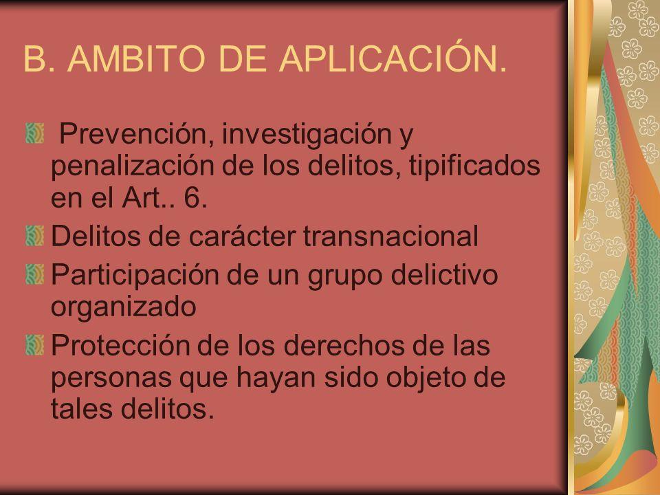 B. AMBITO DE APLICACIÓN. Prevención, investigación y penalización de los delitos, tipificados en el Art.. 6. Delitos de carácter transnacional Partici