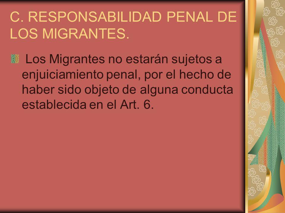 C. RESPONSABILIDAD PENAL DE LOS MIGRANTES. Los Migrantes no estarán sujetos a enjuiciamiento penal, por el hecho de haber sido objeto de alguna conduc