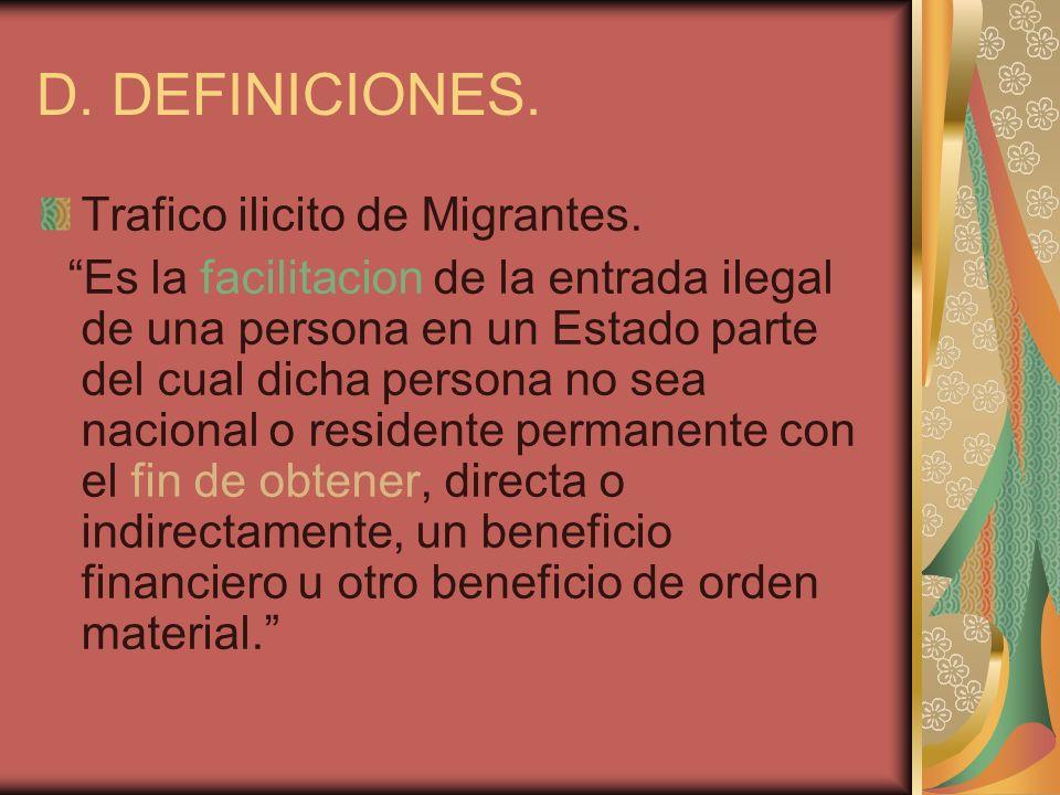 D. DEFINICIONES. Trafico ilicito de Migrantes. Es la facilitacion de la entrada ilegal de una persona en un Estado parte del cual dicha persona no sea