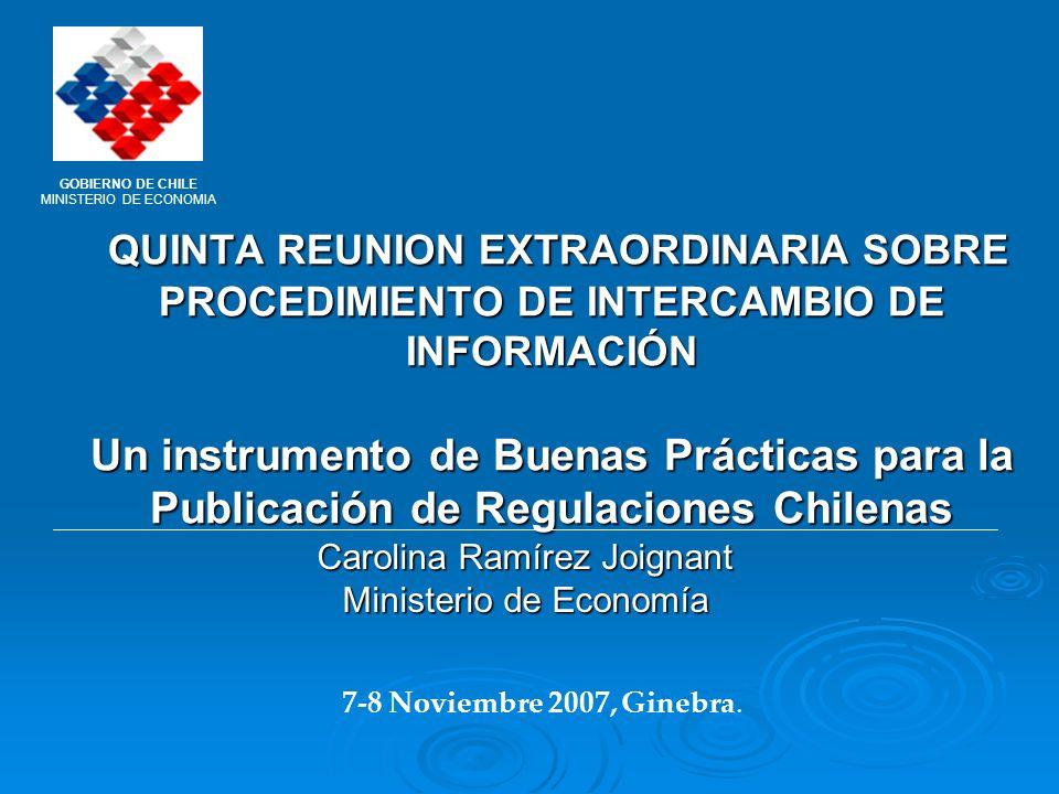 QUINTA REUNION EXTRAORDINARIA SOBRE PROCEDIMIENTO DE INTERCAMBIO DE INFORMACIÓN Un instrumento de Buenas Prácticas para la Publicación de Regulaciones Chilenas QUINTA REUNION EXTRAORDINARIA SOBRE PROCEDIMIENTO DE INTERCAMBIO DE INFORMACIÓN Un instrumento de Buenas Prácticas para la Publicación de Regulaciones Chilenas Carolina Ramírez Joignant Ministerio de Economía 7-8 Noviembre 2007, Ginebra.