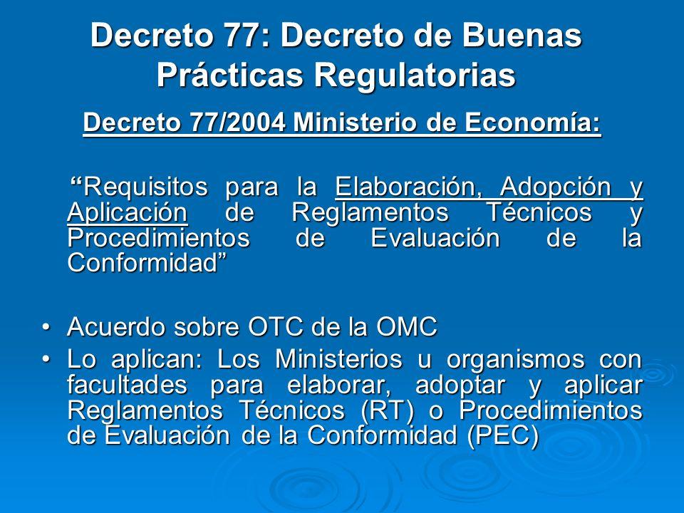 Decreto 77: Decreto de Buenas Prácticas Regulatorias Decreto 77/2004 Ministerio de Economía: Requisitos para la Elaboración, Adopción y Aplicación de Reglamentos Técnicos y Procedimientos de Evaluación de la Conformidad Requisitos para la Elaboración, Adopción y Aplicación de Reglamentos Técnicos y Procedimientos de Evaluación de la Conformidad Acuerdo sobre OTC de la OMCAcuerdo sobre OTC de la OMC Lo aplican: Los Ministerios u organismos con facultades para elaborar, adoptar y aplicar Reglamentos Técnicos (RT) o Procedimientos de Evaluación de la Conformidad (PEC)Lo aplican: Los Ministerios u organismos con facultades para elaborar, adoptar y aplicar Reglamentos Técnicos (RT) o Procedimientos de Evaluación de la Conformidad (PEC)