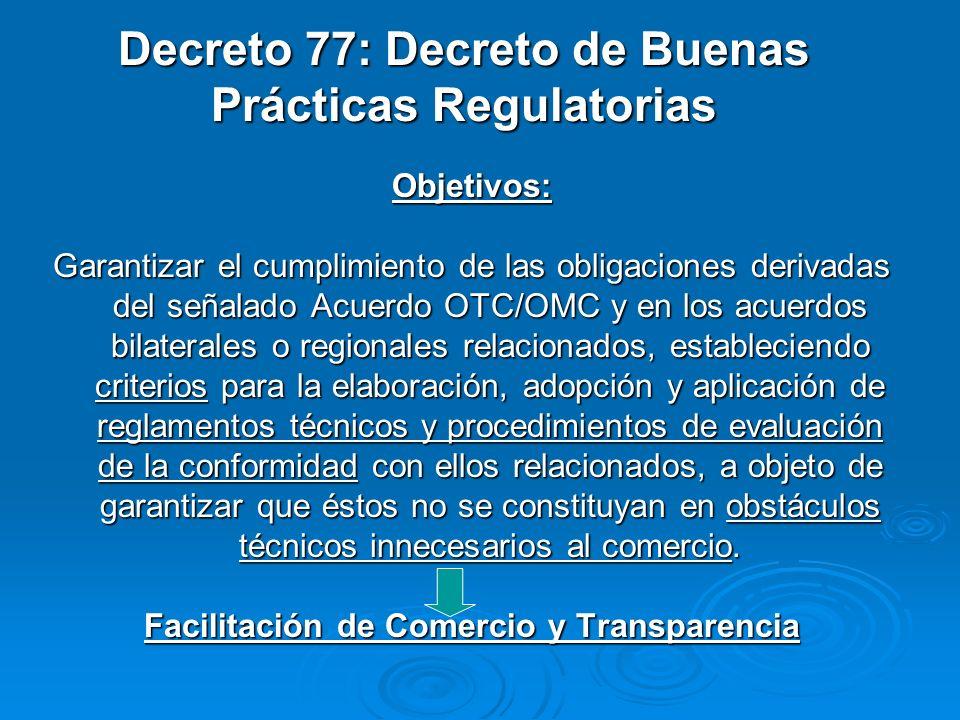 Decreto 77: Decreto de Buenas Prácticas Regulatorias Objetivos: Garantizar el cumplimiento de las obligaciones derivadas del señalado Acuerdo OTC/OMC y en los acuerdos bilaterales o regionales relacionados, estableciendo criterios para la elaboración, adopción y aplicación de reglamentos técnicos y procedimientos de evaluación de la conformidad con ellos relacionados, a objeto de garantizar que éstos no se constituyan en obstáculos técnicos innecesarios al comercio.