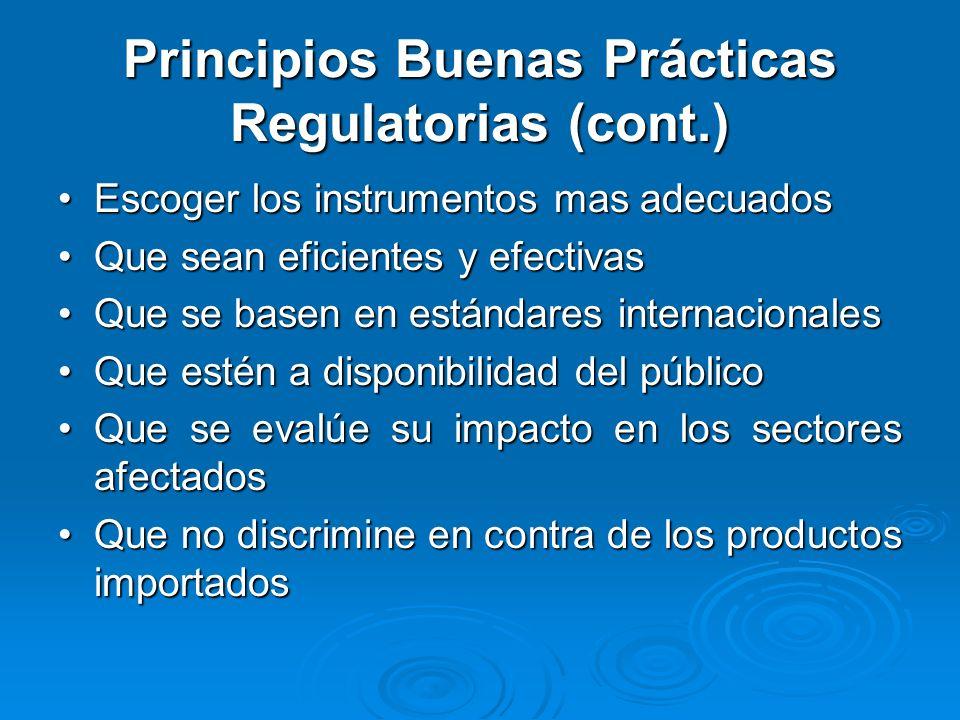 Principios Buenas Prácticas Regulatorias (cont.) Escoger los instrumentos mas adecuadosEscoger los instrumentos mas adecuados Que sean eficientes y efectivasQue sean eficientes y efectivas Que se basen en estándares internacionalesQue se basen en estándares internacionales Que estén a disponibilidad del públicoQue estén a disponibilidad del público Que se evalúe su impacto en los sectores afectadosQue se evalúe su impacto en los sectores afectados Que no discrimine en contra de los productos importadosQue no discrimine en contra de los productos importados