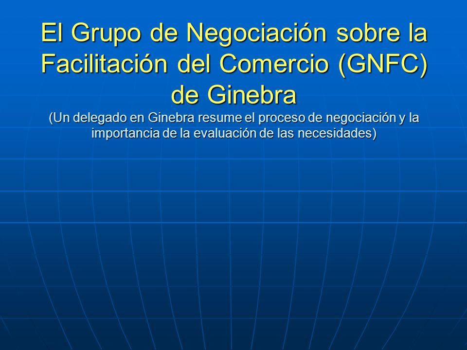 El Grupo de Negociación sobre la Facilitación del Comercio (GNFC) de Ginebra (Un delegado en Ginebra resume el proceso de negociación y la importancia de la evaluación de las necesidades)